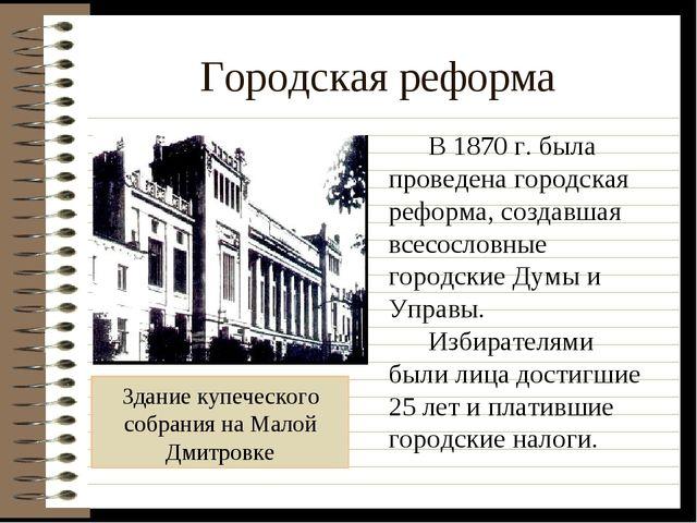 Городская реформа Здание купеческого собрания на Малой Дмитровке В 1870 г. бы...