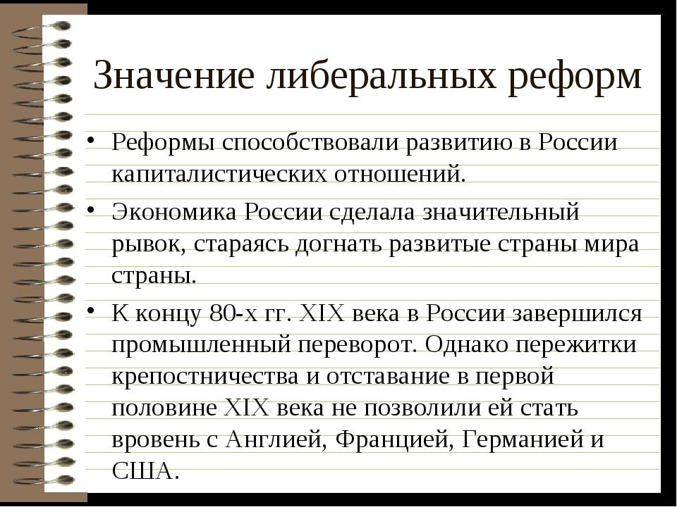 Значение либеральных реформ Реформы способствовали развитию в России капитали...