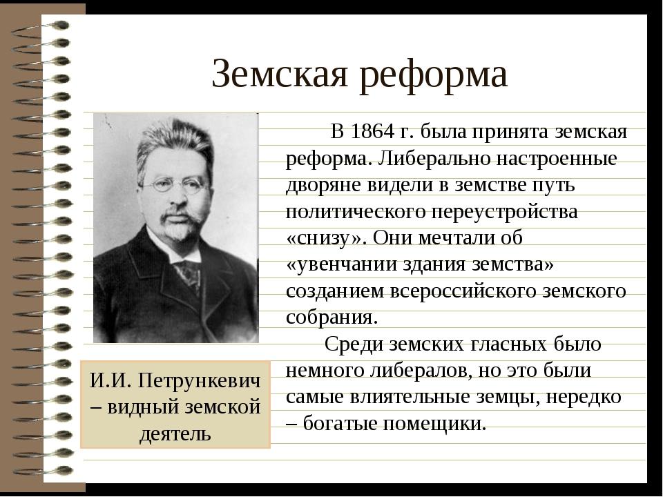 Земская реформа И.И. Петрункевич – видный земской деятель В 1864 г. была прин...