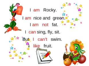 I am Rocky. I am nice and green. I am not fat. I can sing, fly, sit. But I ca