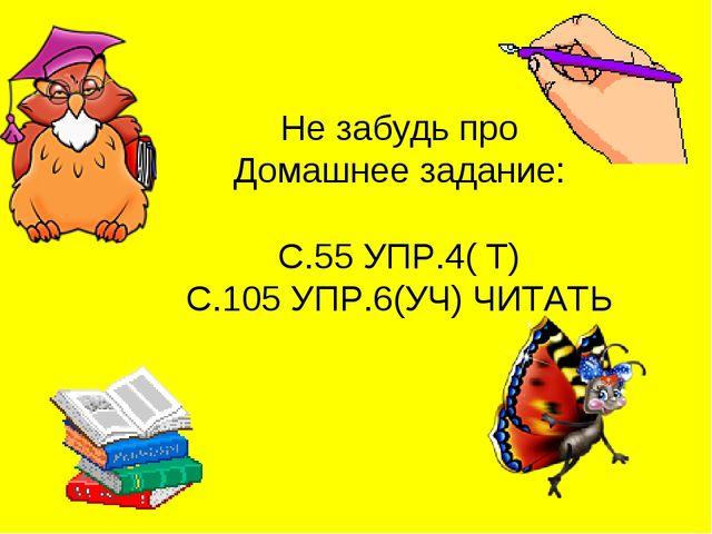 Не забудь про Домашнее задание: С.55 УПР.4( Т) С.105 УПР.6(УЧ) ЧИТАТЬ