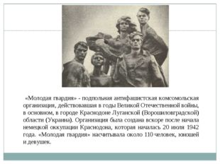 «Молодая гвардия»- подпольная антифашистская комсомольская организация, дей