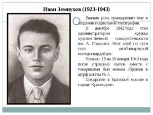 Иван Земнухов (1923-1943) Важная роль принадлежит ему в создании подпольной