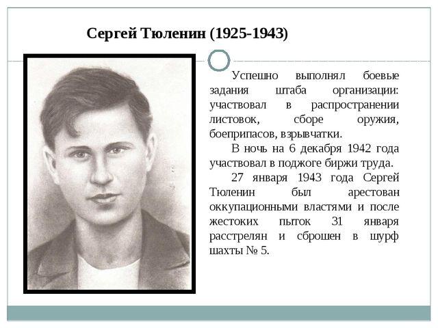 Сергей Тюленин (1925-1943) Успешно выполнял боевые задания штаба организации:...