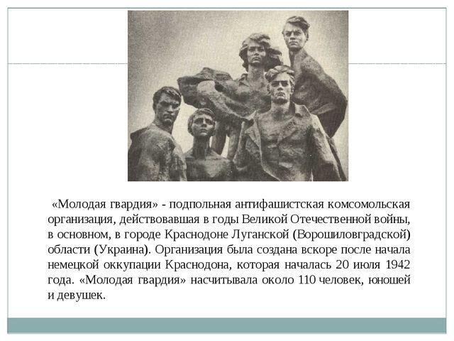 «Молодая гвардия»- подпольная антифашистская комсомольская организация, дей...