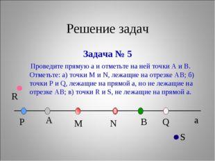 Решение задач Задача № 5 a Проведите прямую а и отметьте на ней точки А и В.