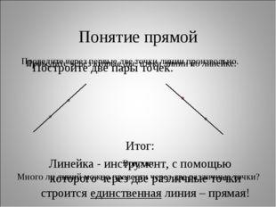 Понятие прямой Постройте две пары точек. Итог: Линейка - инструмент, с помощь