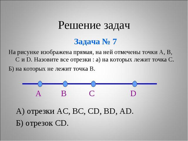 Решение задач Задача № 7 А) отрезки АС, ВС, СD, BD, AD. Б) отрезок CD. На рис...