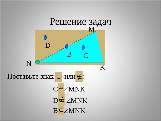 Решение задач Поставьте знак или : C… MNK D… MNK B… MNK