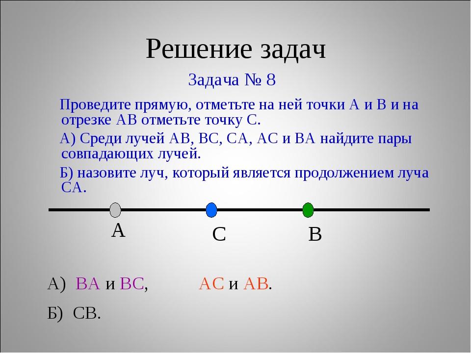 Решение задач Задача № 8 А) ВА и ВС, АС и АВ. Б) СВ. Проведите прямую, отметь...