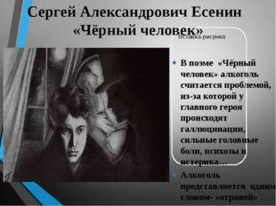 Сергей Александрович Есенин «Чёрный человек» В поэме «Чёрный человек» алкогол