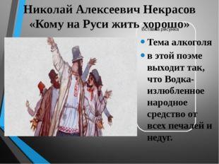 Николай Алексеевич Некрасов «Кому на Руси жить хорошо» Тема алкоголя в этой п