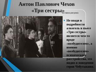 Антон Павлович Чехов «Три сестры» Не входя в подробности алкоголь в пьесе «Тр