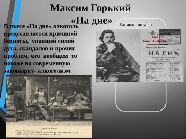 Максим Горький «На дне» В пьесе «На дне» алкоголь представляется причиной бед...