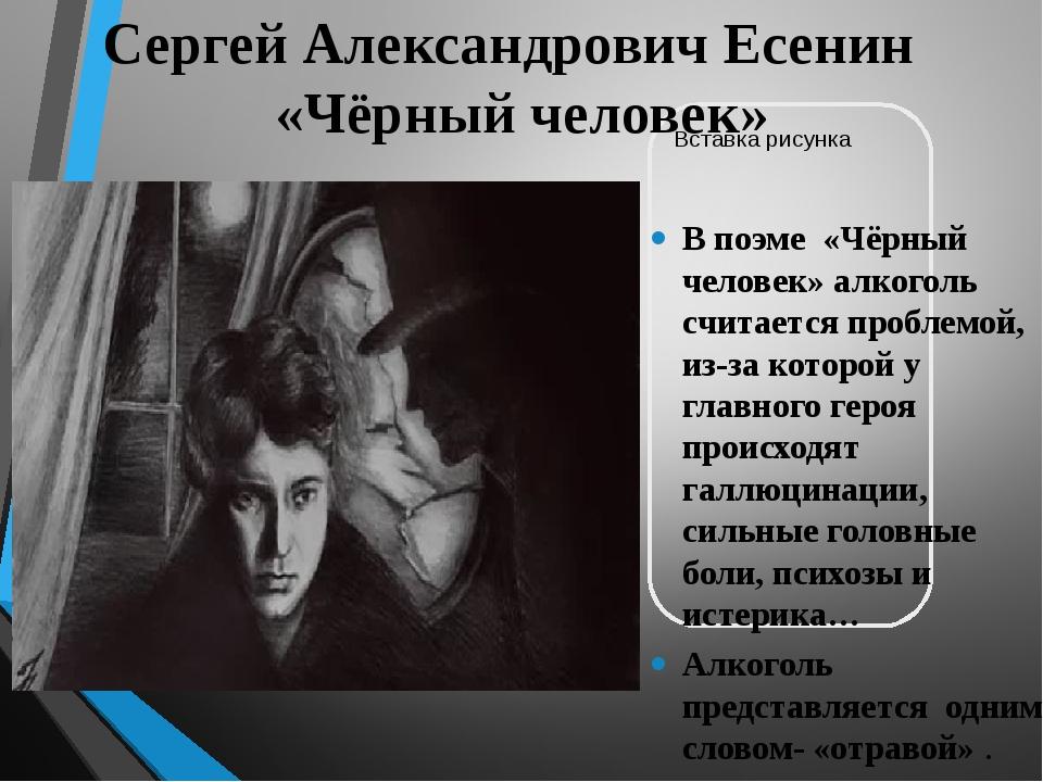 Сергей Александрович Есенин «Чёрный человек» В поэме «Чёрный человек» алкогол...