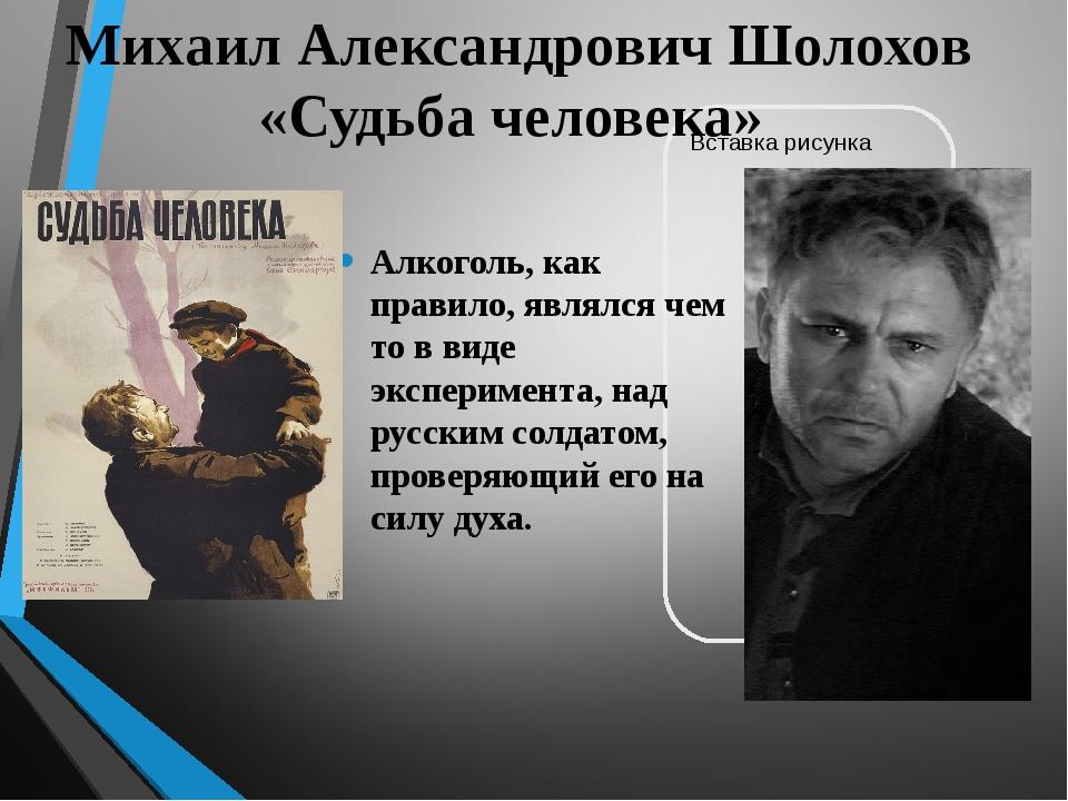 Михаил Александрович Шолохов «Судьба человека» Алкоголь, как правило, являлся...