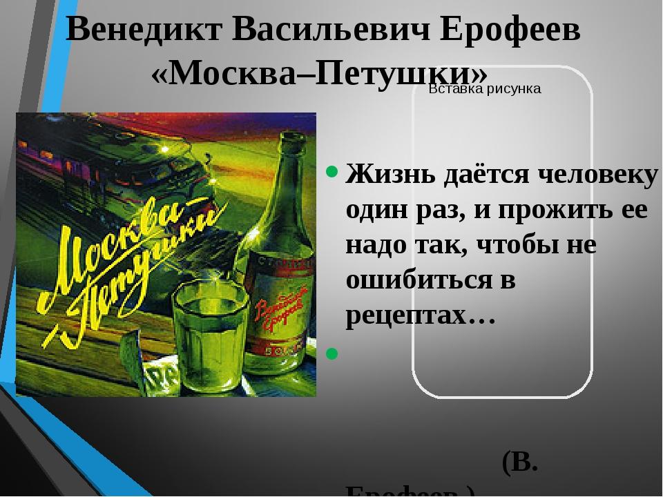 Венедикт Васильевич Ерофеев «Москва–Петушки» Жизнь даётся человеку один раз,...