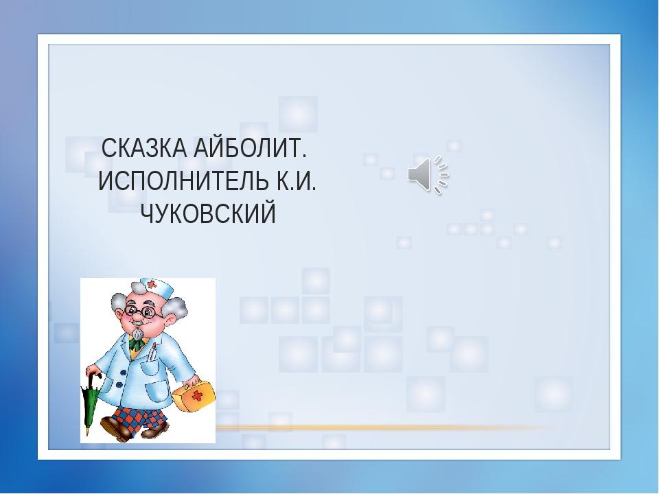 СКАЗКА АЙБОЛИТ. ИСПОЛНИТЕЛЬ К.И. ЧУКОВСКИЙ
