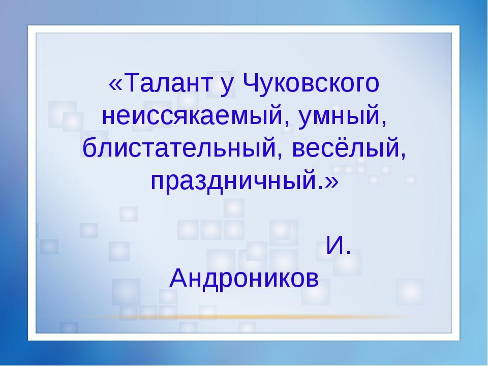 «Талант у Чуковского неиссякаемый, умный, блистательный, весёлый, праздничный...