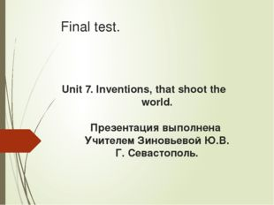 Final test. Unit 7. Inventions, that shoot the world. Презентация выполнена У
