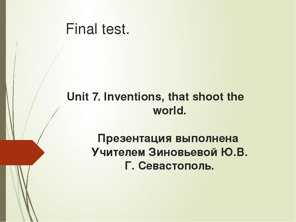 Final test. Unit 7. Inventions, that shoot the world. Презентация выполнена У...