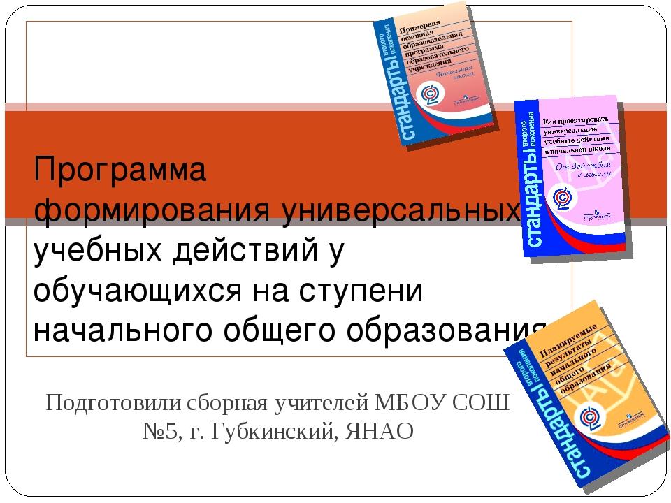 Подготовили сборная учителей МБОУ СОШ №5, г. Губкинский, ЯНАО Программа форми...