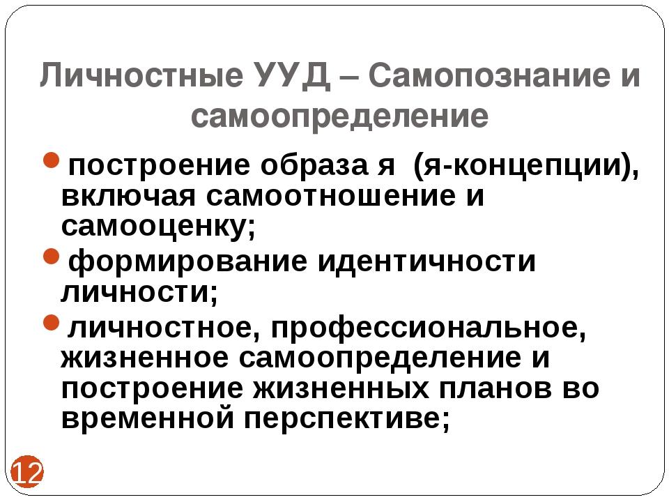 Личностные УУД – Самопознание и самоопределение * построение образа я (я-конц...