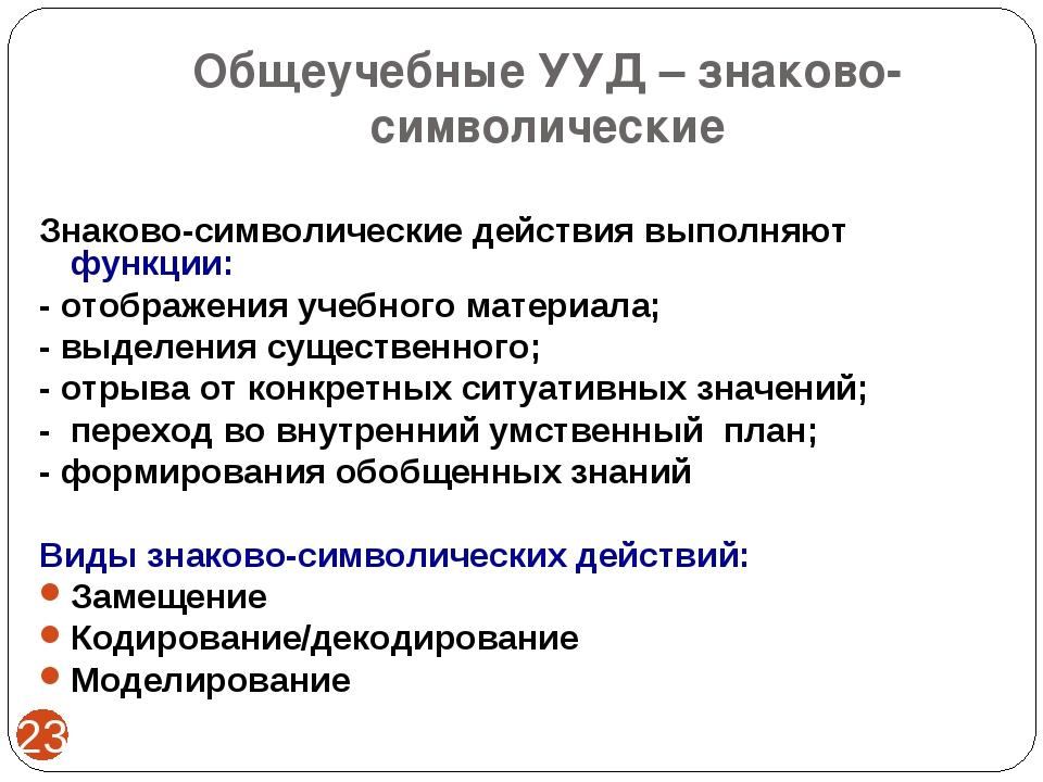 Общеучебные УУД – знаково-символические * Знаково-символические действия выпо...