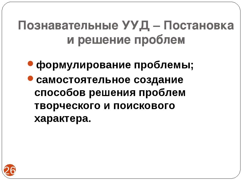 Познавательные УУД – Постановка и решение проблем * формулирование проблемы;...
