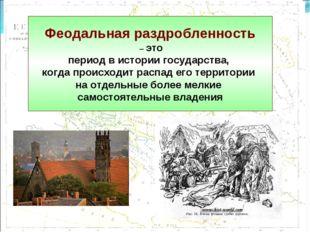 Феодальная раздробленность – это период в истории государства, когда происход