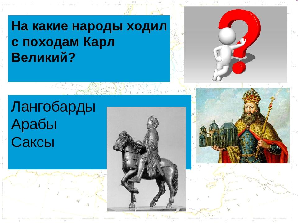 На какие народы ходил с походам Карл Великий? Лангобарды Арабы Саксы
