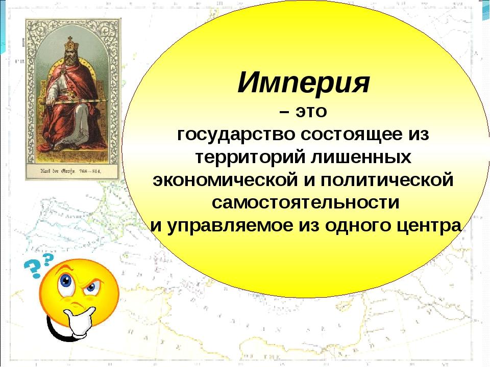 Империя – это государство состоящее из территорий лишенных экономической и по...
