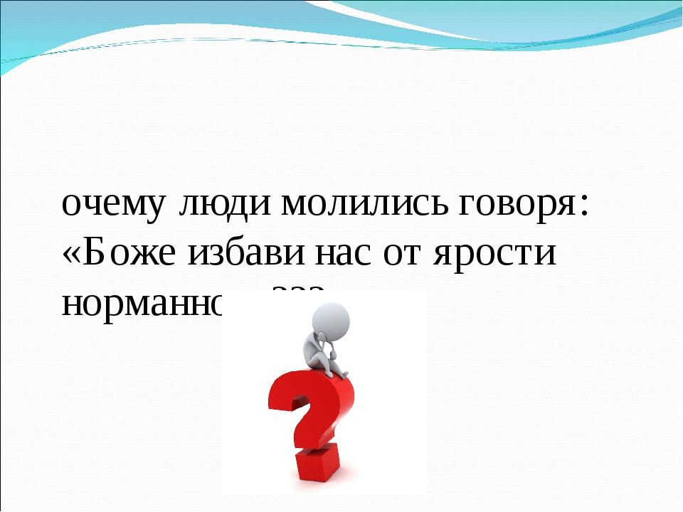Почему люди молились говоря: «Боже избави нас от ярости норманнов»???