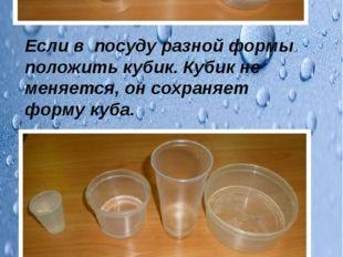 Если в посуду разной формы положить кубик. Кубик не меняется, он сохраняет ф