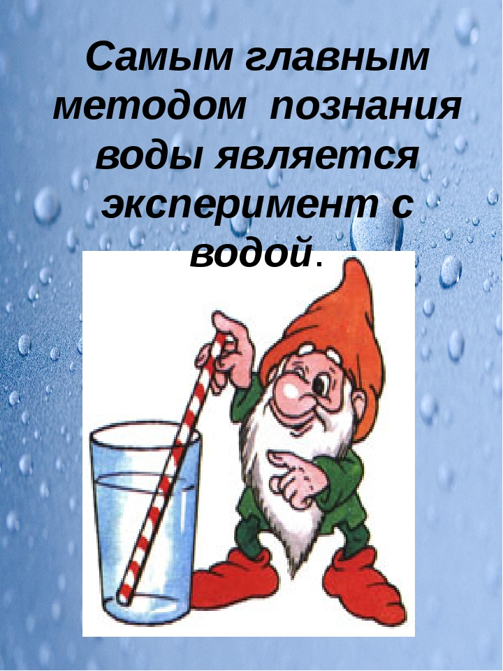 Самым главным методом познания воды является эксперимент с водой.