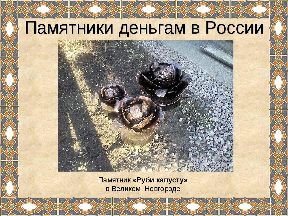 Памятники деньгам в России Памятник «Руби капусту» в Великом Новгороде