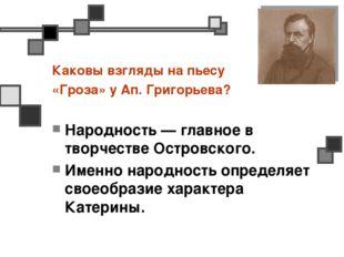 Каковы взгляды на пьесу «Гроза» у Ап. Григорьева? Народность — главное в твор