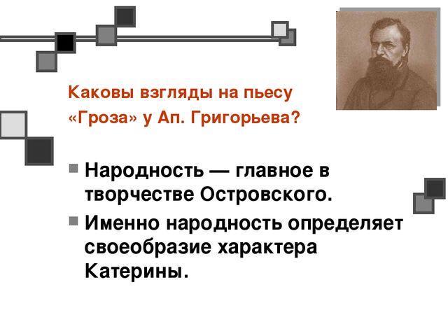 Каковы взгляды на пьесу «Гроза» у Ап. Григорьева? Народность — главное в твор...