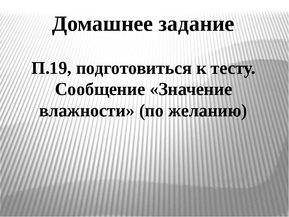 Домашнее задание П.19, подготовиться к тесту. Сообщение «Значение влажности»...