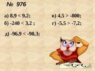 № 976 д) -96,9 < -90,3; а) 8,9 < 9,2; в) 4,5 > -800; б) -240 < 3,2 ; г) -5,5