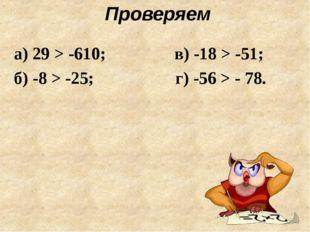 Проверяем а) 29 > -610; в) -18 > -51; б) -8 > -25; г) -56 > - 78.