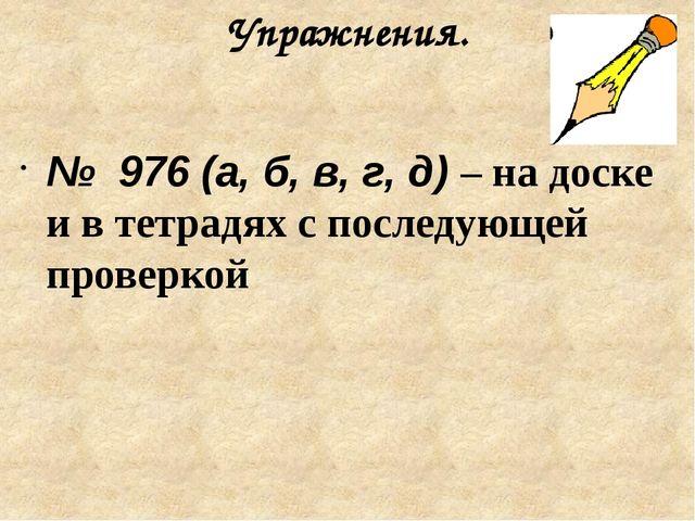 Упражнения. № 976 (а, б, в, г, д) – на доске и в тетрадях с последующей прове...