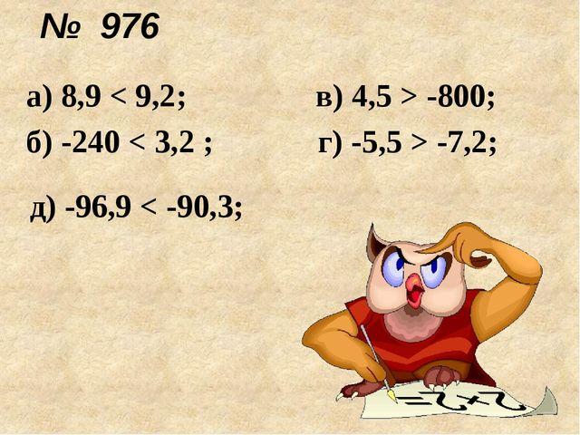 № 976 д) -96,9 < -90,3; а) 8,9 < 9,2; в) 4,5 > -800; б) -240 < 3,2 ; г) -5,5...