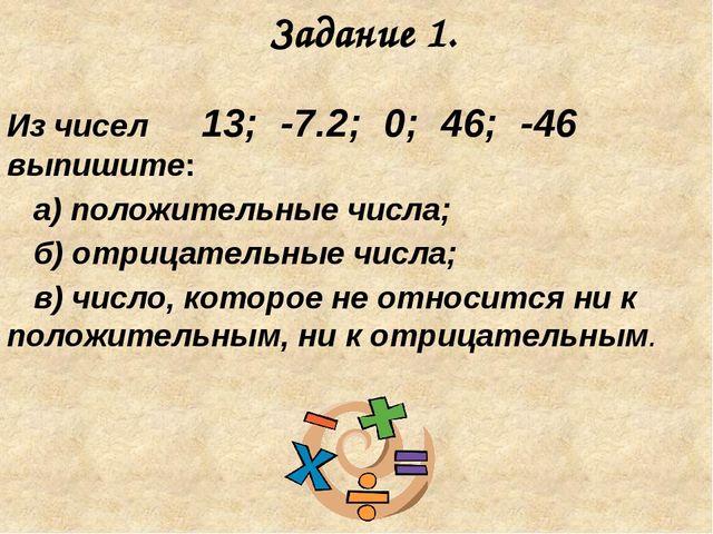 Задание 1. Из чисел 13; -7.2; 0; 46; -46 выпишите: а) положительные числа; б)...
