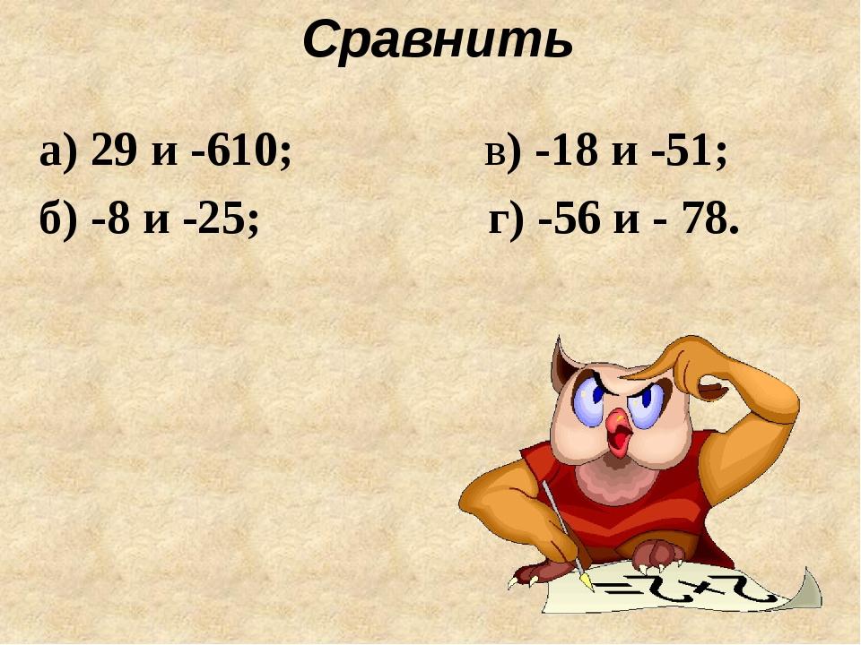 Сравнить а) 29 и -610; в) -18 и -51; б) -8 и -25; г) -56 и - 78.