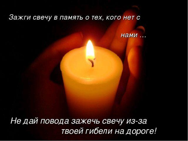 Зажги свечу в память о тех, кого нет с нами … Не дай повода зажечь свечу из-з...