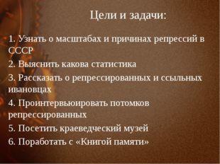 Цели и задачи: 1. Узнать о масштабах и причинах репрессий в СССР 2. Выяснить