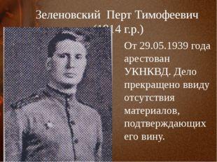 Зеленовский Перт Тимофеевич (1914 г.р.) От 29.05.1939 года арестован УКНКВД.