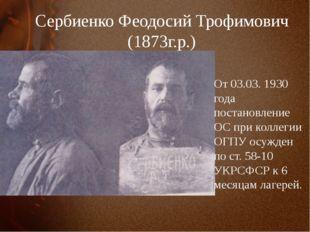 Сербиенко Феодосий Трофимович (1873г.р.) От 03.03. 1930 года постановление ОС
