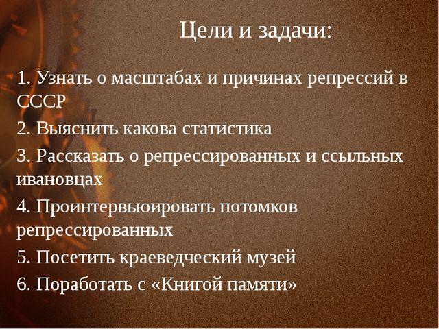 Цели и задачи: 1. Узнать о масштабах и причинах репрессий в СССР 2. Выяснить...